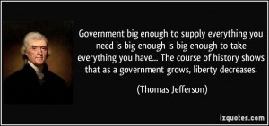 quote-government-big-enough-to-supply-everything-you-need-is-big-enough-is-big-enough-to-take-everything-thomas-jefferson-370415